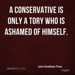 John Hookham Frere  - A Conservative is only a Tory who is ashamed of himself.
