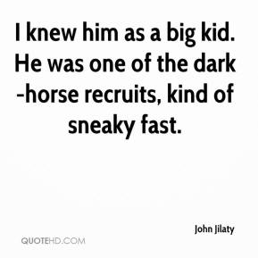 John Jilaty  - I knew him as a big kid. He was one of the dark-horse recruits, kind of sneaky fast.