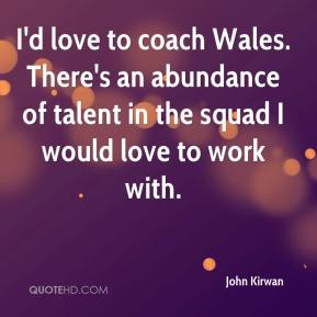 John Kirwan  - I'd love to coach Wales. There's an abundance of talent in the squad I would love to work with.