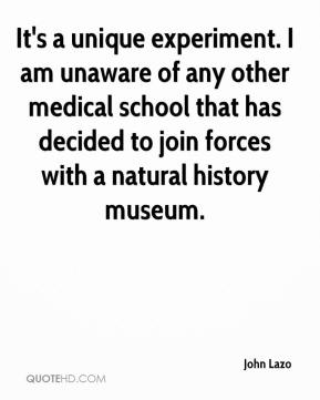 John Lazo  - It's a unique experiment. I am unaware of any other medical school that has decided to join forces with a natural history museum.