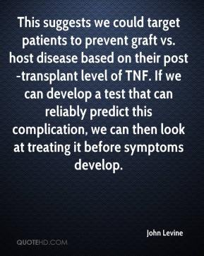 John Levine  - This suggests we could target patients to prevent graft vs. host disease based on their post-transplant level of TNF. If we can develop a test that can reliably predict this complication, we can then look at treating it before symptoms develop.