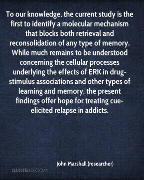 John Marshall (researcher)  - To our knowledge, the current study is the first to identify a molecular mechanism that blocks both retrieval and reconsolidation of any type of memory. While much remains to be understood concerning the cellular processes underlying the effects of ERK in drug-stimulus associations and other types of learning and memory, the present findings offer hope for treating cue-elicited relapse in addicts.