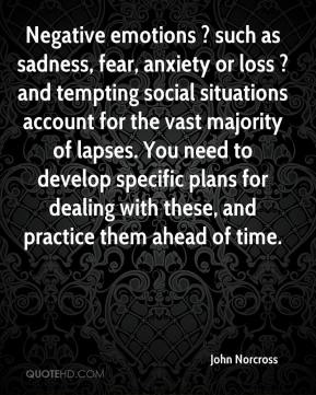 John Norcross  - Negative emotions ? such as sadness, fear, anxiety or loss ? and tempting social situations account for the vast majority of lapses. You need to develop specific plans for dealing with these, and practice them ahead of time.