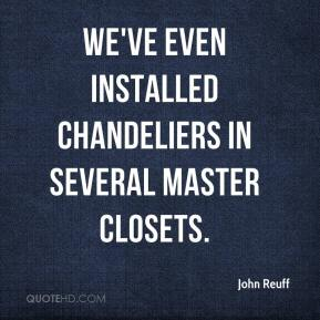 John Reuff  - We've even installed chandeliers in several master closets.