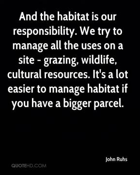 John Ruhs  - And the habitat is our responsibility. We try to manage all the uses on a site - grazing, wildlife, cultural resources. It's a lot easier to manage habitat if you have a bigger parcel.