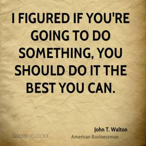 I figured if you're going to do something, you should do it the best you can.