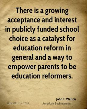 John T. Walton - There is a growing acceptance and interest in publicly funded school choice as a catalyst for education reform in general and a way to empower parents to be education reformers.