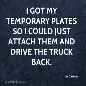 Jon Carson  - I got my temporary plates so I could just attach them and drive the truck back.