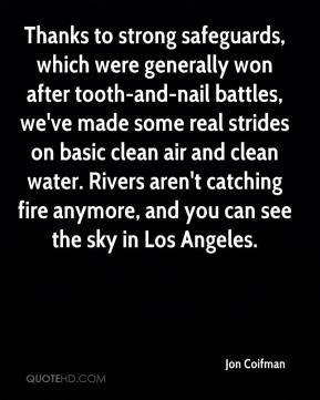 Jon Coifman  - Thanks to strong safeguards, which were generally won after tooth-and-nail battles, we've made some real strides on basic clean air and clean water. Rivers aren't catching fire anymore, and you can see the sky in Los Angeles.