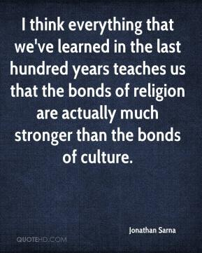 Jonathan Sarna  - I think everything that we've learned in the last hundred years teaches us that the bonds of religion are actually much stronger than the bonds of culture.