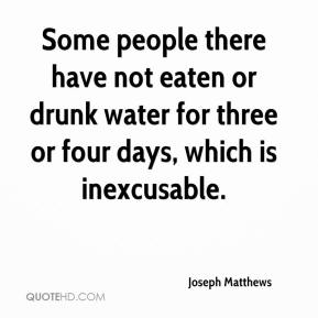 Joseph Matthews  - Some people there have not eaten or drunk water for three or four days, which is inexcusable.
