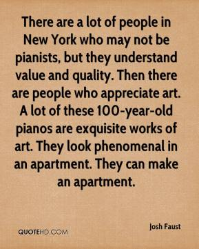 Josh Faust  - There are a lot of people in New York who may not be pianists, but they understand value and quality. Then there are people who appreciate art. A lot of these 100-year-old pianos are exquisite works of art. They look phenomenal in an apartment. They can make an apartment.