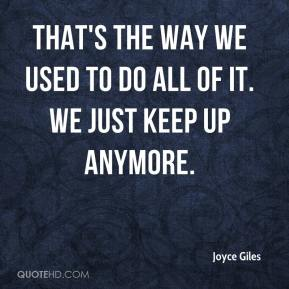Joyce Giles  - That's the way we used to do all of it. We just keep up anymore.