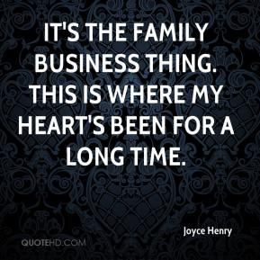 Joyce Henry  - It's the family business thing. This is where my heart's been for a long time.