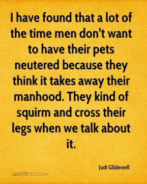 Judi Glidewell  - I have found that a lot of the time men don't want to have their pets neutered because they think it takes away their manhood. They kind of squirm and cross their legs when we talk about it.