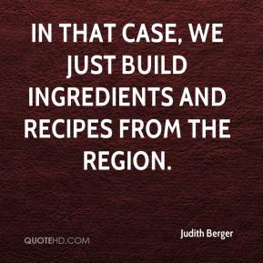 Judith Berger  - In that case, we just build ingredients and recipes from the region.