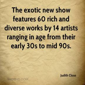 Judith Close  - The exotic new show features 60 rich and diverse works by 14 artists ranging in age from their early 30s to mid 90s.