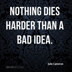 Julie Cameron  - Nothing dies harder than a bad idea.