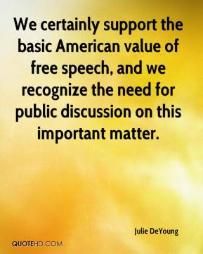 Julie DeYoung  - We certainly support the basic American value of free speech, and we recognize the need for public discussion on this important matter.