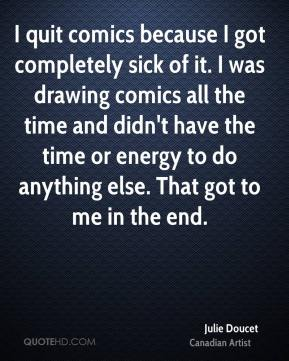 Julie Doucet - I quit comics because I got completely sick of it. I was drawing comics all the time and didn't have the time or energy to do anything else. That got to me in the end.