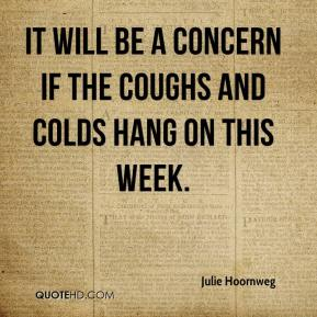 Julie Hoornweg  - It will be a concern if the coughs and colds hang on this week.