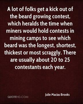 Julie Macias Brooks  - A lot of folks get a kick out of the beard growing contest, which heralds the time when miners would hold contests in mining camps to see which beard was the longest, shortest, thickest or most scraggly. There are usually about 20 to 25 contestants each year.