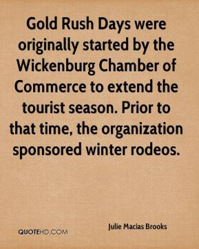 Julie Macias Brooks  - Gold Rush Days were originally started by the Wickenburg Chamber of Commerce to extend the tourist season. Prior to that time, the organization sponsored winter rodeos.
