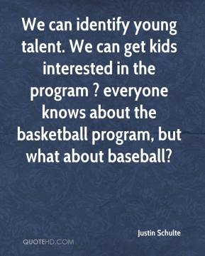 Justin Schulte  - We can identify young talent. We can get kids interested in the program ? everyone knows about the basketball program, but what about baseball?