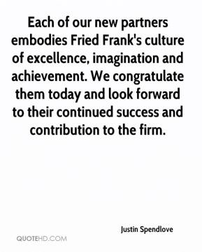 Justin Spendlove  - Each of our new partners embodies Fried Frank's culture of excellence, imagination and achievement. We congratulate them today and look forward to their continued success and contribution to the firm.