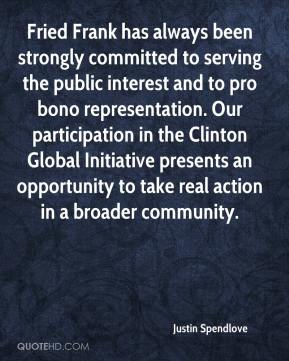 Justin Spendlove  - Fried Frank has always been strongly committed to serving the public interest and to pro bono representation. Our participation in the Clinton Global Initiative presents an opportunity to take real action in a broader community.