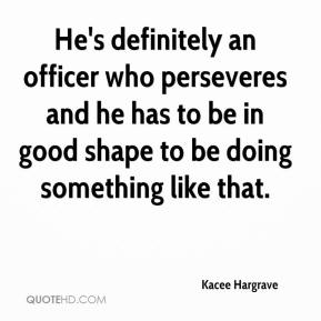 Kacee Hargrave  - He's definitely an officer who perseveres and he has to be in good shape to be doing something like that.