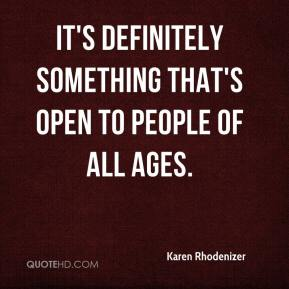 Karen Rhodenizer  - It's definitely something that's open to people of all ages.