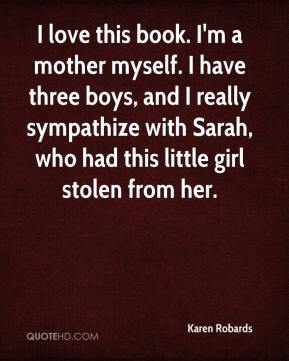Karen Robards  - I love this book. I'm a mother myself. I have three boys, and I really sympathize with Sarah, who had this little girl stolen from her.