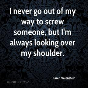 I never go out of my way to screw someone, but I'm always looking over my shoulder.