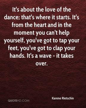 Karene Rietschin  - It's about the love of the dance; that's where it starts. It's from the heart and in the moment you can't help yourself, you've got to tap your feet, you've got to clap your hands. It's a wave - it takes over.