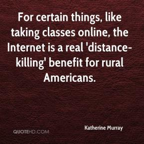 Katherine Murray  - For certain things, like taking classes online, the Internet is a real 'distance-killing' benefit for rural Americans.
