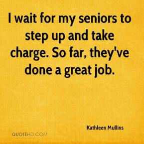 Kathleen Mullins  - I wait for my seniors to step up and take charge. So far, they've done a great job.