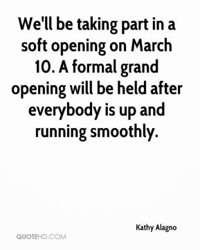 Kathy Alagno  - We'll be taking part in a soft opening on March 10. A formal grand opening will be held after everybody is up and running smoothly.