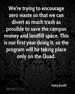 Kathy Bunfill  - We're trying to encourage zero waste so that we can divert as much trash as possible to save the campus money and landfill space. This is our first year doing it, so the program will be taking place only on the Quad.