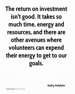 Kathy Holdefer  - The return on investment isn't good. It takes so much time, energy and resources, and there are other avenues where volunteers can expend their energy to get to our goals.