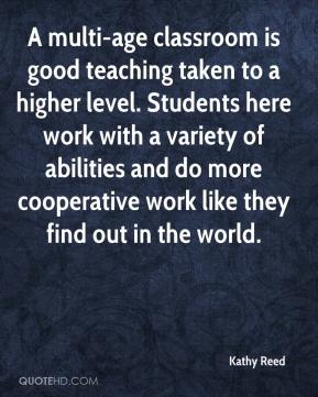 Kathy Reed  - A multi-age classroom is good teaching taken to a higher level. Students here work with a variety of abilities and do more cooperative work like they find out in the world.