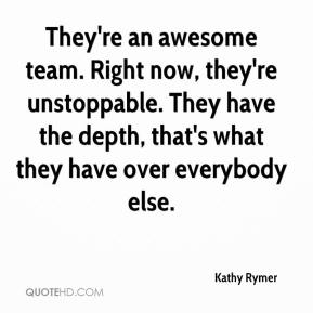 Kathy Rymer  - They're an awesome team. Right now, they're unstoppable. They have the depth, that's what they have over everybody else.