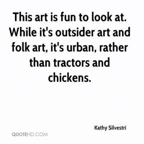 Kathy Silvestri  - This art is fun to look at. While it's outsider art and folk art, it's urban, rather than tractors and chickens.
