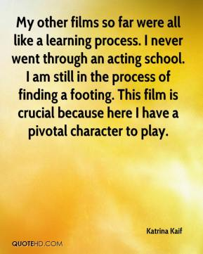 Katrina Kaif  - My other films so far were all like a learning process. I never went through an acting school. I am still in the process of finding a footing. This film is crucial because here I have a pivotal character to play.