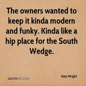 Katy Wright  - The owners wanted to keep it kinda modern and funky. Kinda like a hip place for the South Wedge.