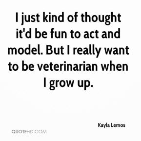 Kayla Lemos  - I just kind of thought it'd be fun to act and model. But I really want to be veterinarian when I grow up.