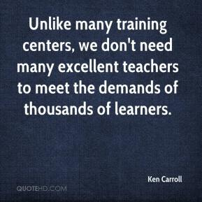 Ken Carroll  - Unlike many training centers, we don't need many excellent teachers to meet the demands of thousands of learners.