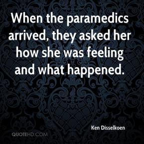 Ken Disselkoen  - When the paramedics arrived, they asked her how she was feeling and what happened.
