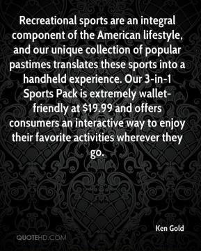 Ken Gold  - Recreational sports are an integral component of the American lifestyle, and our unique collection of popular pastimes translates these sports into a handheld experience. Our 3-in-1 Sports Pack is extremely wallet-friendly at $19.99 and offers consumers an interactive way to enjoy their favorite activities wherever they go.