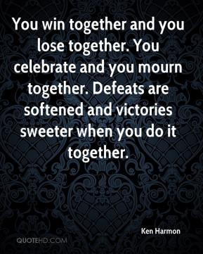 Ken Harmon  - You win together and you lose together. You celebrate and you mourn together. Defeats are softened and victories sweeter when you do it together.